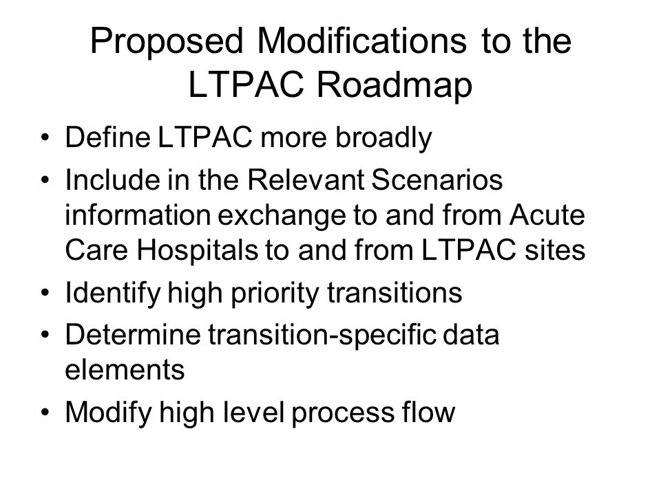 Proposed Modifications to the LTPAC Roadmap Define LTPAC more broadly Include in the Relevant Scenarios information exchange to and from Acute Care Ho