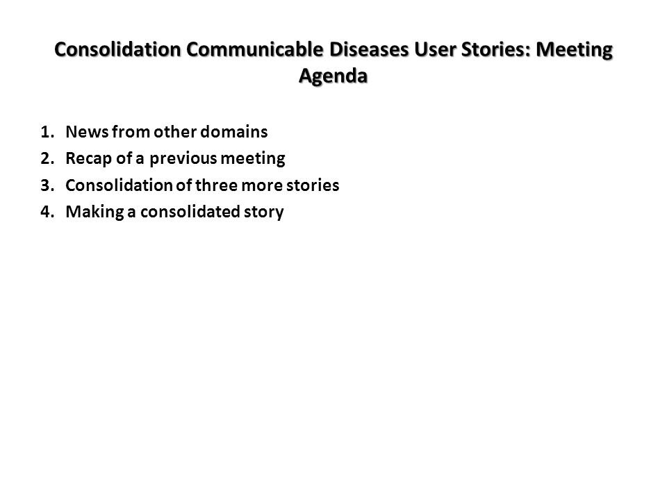 Consolidation Communicable Diseases User Stories: Meeting Agenda 1.News from other domains 2.Recap of a previous meeting 3.Consolidation of three more stories 4.Making a consolidated story