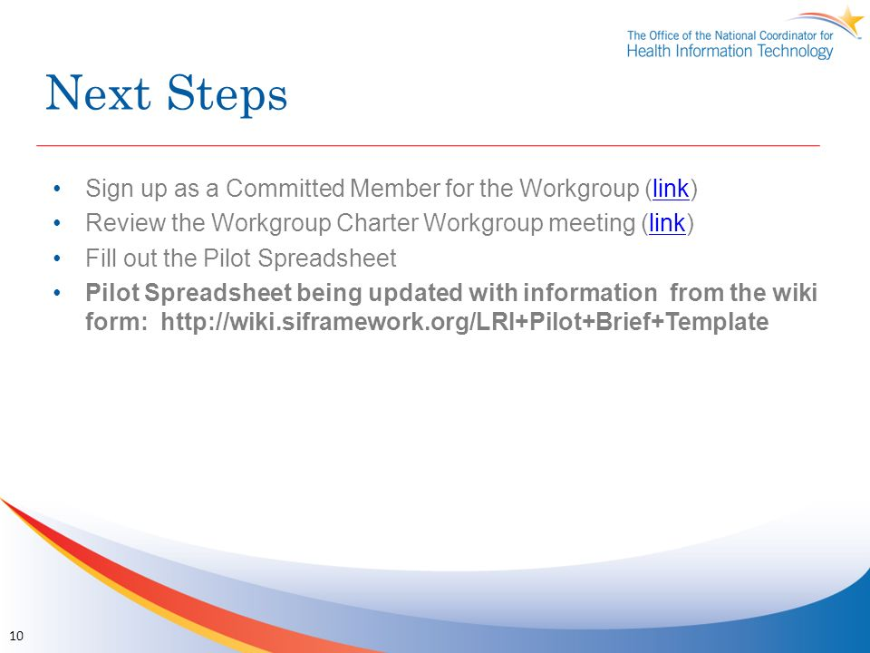 Next Steps Sign up as a Committed Member for the Workgroup (link)link Review the Workgroup Charter Workgroup meeting (link)link Fill out the Pilot Spreadsheet Pilot Spreadsheet being updated with information from the wiki form: http://wiki.siframework.org/LRI+Pilot+Brief+Template 10