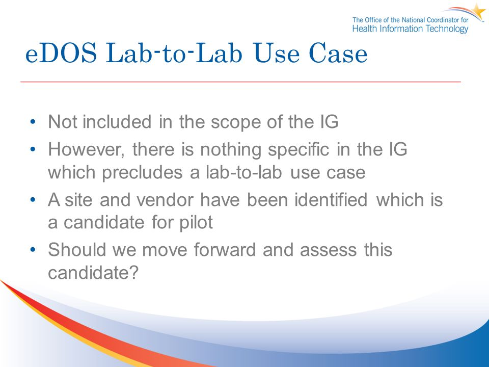 eDOS Lab-to-Lab Use Case Not included in the scope of the IG However, there is nothing specific in the IG which precludes a lab-to-lab use case A site and vendor have been identified which is a candidate for pilot Should we move forward and assess this candidate?