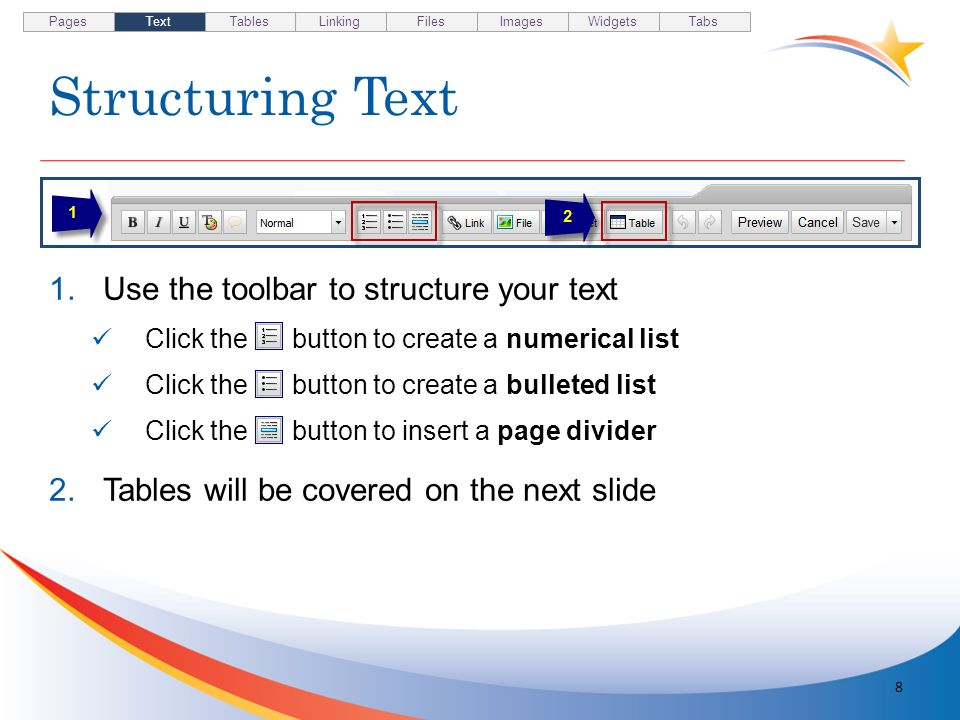 Structuring Text 8 1.Use the toolbar to structure your text Click the button to create a numerical list Click the button to create a bulleted list Cli