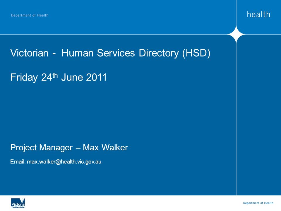 Current Status – HSD The Statement:- The Human Services Directory will be the most easily accessible, reliable, authoritative and comprehensive source of information for Services supporting the health and wellbeing of people in Victoria The Users:- Nurse On Call (200,000 phone calls/year) The Better Health Channel (1,000,000 hits/month) National Health Call Centre Disability Online The GP Register is used by Public/Private Victorian Patient and Client Management Systems, Clinical Information Systems and Community Systems Other Peak Bodies, General Practitioners, Victoria