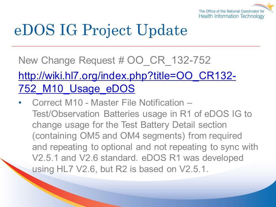 eDOS IG Project Update New Change Request # OO_CR_132-752 http://wiki.hl7.org/index.php?title=OO_CR132- 752_M10_Usage_eDOS Correct M10 - Master File Notification – Test/Observation Batteries usage in R1 of eDOS IG to change usage for the Test Battery Detail section (containing OM5 and OM4 segments) from required and repeating to optional and not repeating to sync with V2.5.1 and V2.6 standard.