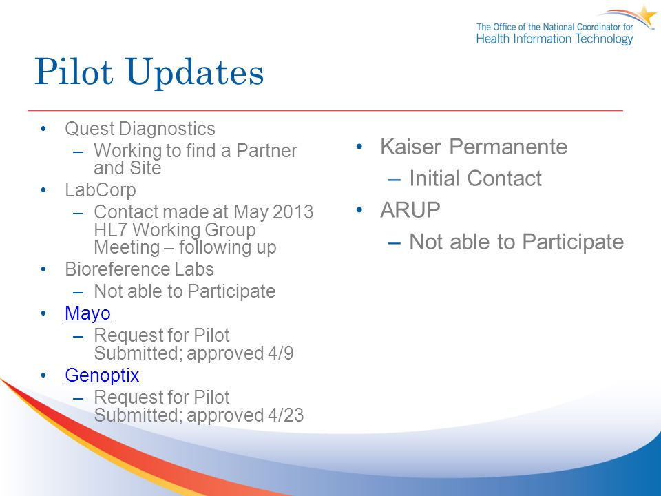 Pilot Updates Quest Diagnostics –Working to find a Partner and Site LabCorp –Contact made at May 2013 HL7 Working Group Meeting – following up Bioreference Labs –Not able to Participate Mayo –Request for Pilot Submitted; approved 4/9 Genoptix –Request for Pilot Submitted; approved 4/23 Kaiser Permanente –Initial Contact ARUP –Not able to Participate