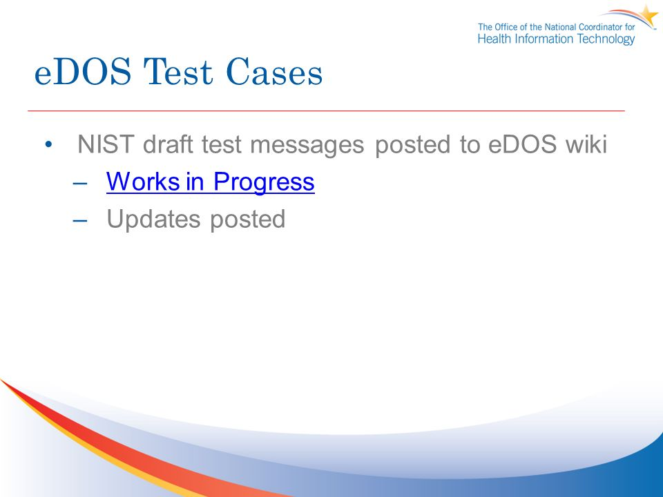 eDOS Test Cases NIST draft test messages posted to eDOS wiki –Works in ProgressWorks in Progress –Updates posted