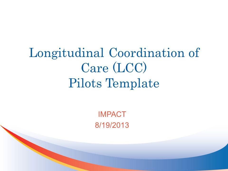 Longitudinal Coordination of Care (LCC) Pilots Template IMPACT 8/19/2013