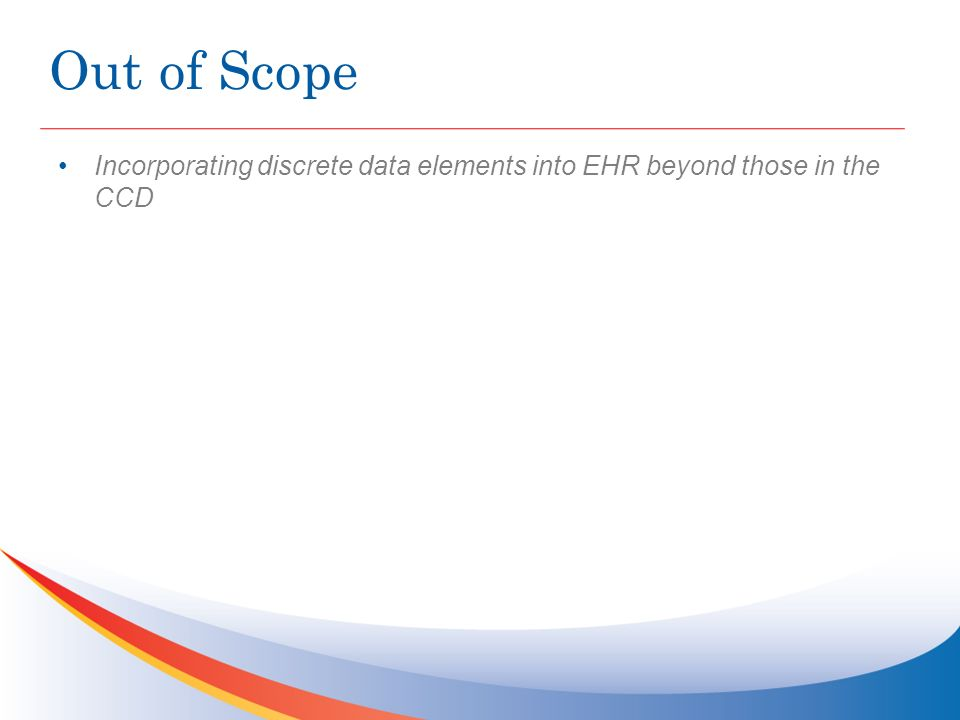 Out of Scope Incorporating discrete data elements into EHR beyond those in the CCD