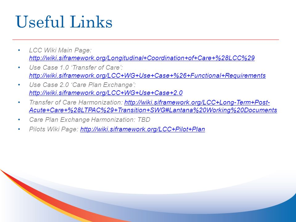 Useful Links LCC Wiki Main Page: http://wiki.siframework.org/Longitudinal+Coordination+of+Care+%28LCC%29 http://wiki.siframework.org/Longitudinal+Coordination+of+Care+%28LCC%29 Use Case 1.0 Transfer of Care: http://wiki.siframework.org/LCC+WG+Use+Case+%26+Functional+Requirements http://wiki.siframework.org/LCC+WG+Use+Case+%26+Functional+Requirements Use Case 2.0 Care Plan Exchange: http://wiki.siframework.org/LCC+WG+Use+Case+2.0 http://wiki.siframework.org/LCC+WG+Use+Case+2.0 Transfer of Care Harmonization: http://wiki.siframework.org/LCC+Long-Term+Post- Acute+Care+%28LTPAC%29+Transition+SWG#Lantana%20Working%20Documentshttp://wiki.siframework.org/LCC+Long-Term+Post- Acute+Care+%28LTPAC%29+Transition+SWG#Lantana%20Working%20Documents Care Plan Exchange Harmonization: TBD Pilots Wiki Page: http://wiki.siframework.org/LCC+Pilot+Planhttp://wiki.siframework.org/LCC+Pilot+Plan
