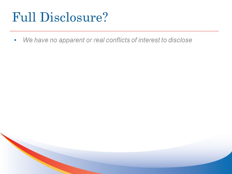 Full Disclosure We have no apparent or real conflicts of interest to disclose