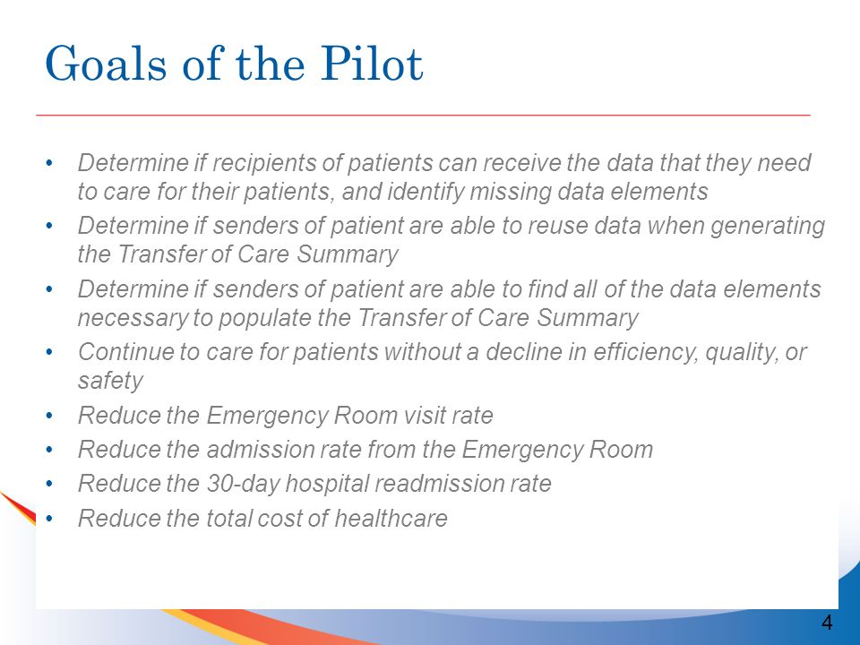 Goals of the Pilot Determine if recipients of patients can receive the data that they need to care for their patients, and identify missing data elements Determine if senders of patient are able to reuse data when generating the Transfer of Care Summary Determine if senders of patient are able to find all of the data elements necessary to populate the Transfer of Care Summary Continue to care for patients without a decline in efficiency, quality, or safety Reduce the Emergency Room visit rate Reduce the admission rate from the Emergency Room Reduce the 30-day hospital readmission rate Reduce the total cost of healthcare 4