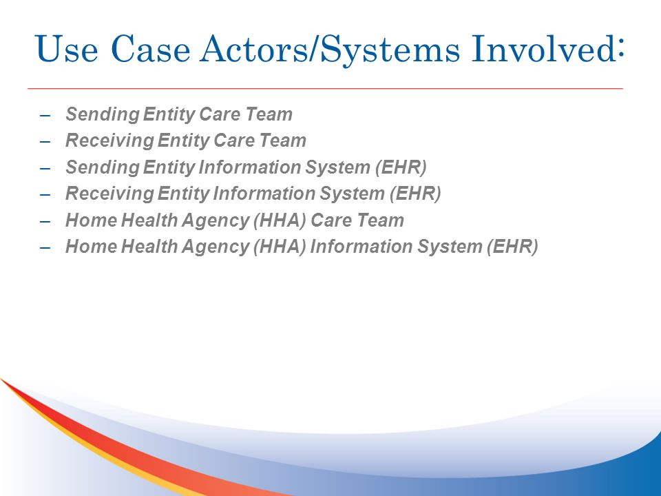 Use Case Actors/Systems Involved: –Sending Entity Care Team –Receiving Entity Care Team –Sending Entity Information System (EHR) –Receiving Entity Information System (EHR) –Home Health Agency (HHA) Care Team –Home Health Agency (HHA) Information System (EHR)