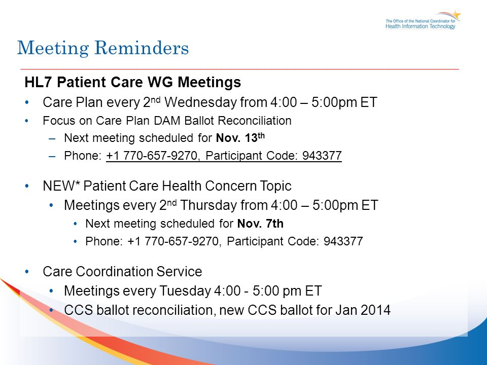 Meeting Reminders HL7 Patient Care WG Meetings Care Plan every 2 nd Wednesday from 4:00 – 5:00pm ET Focus on Care Plan DAM Ballot Reconciliation –Next meeting scheduled for Nov.