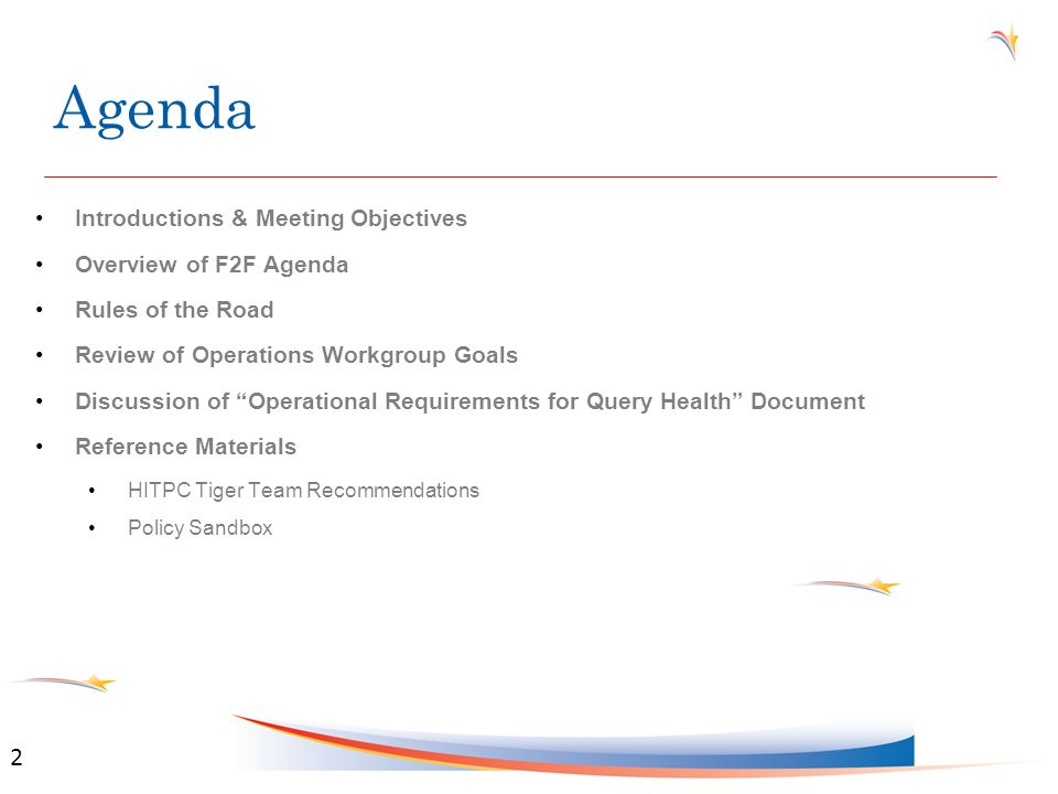 Agenda Introductions & Meeting Objectives Overview of F2F Agenda Rules of the Road Review of Operations Workgroup Goals Discussion of Operational Requirements for Query Health Document Reference Materials HITPC Tiger Team Recommendations Policy Sandbox 2