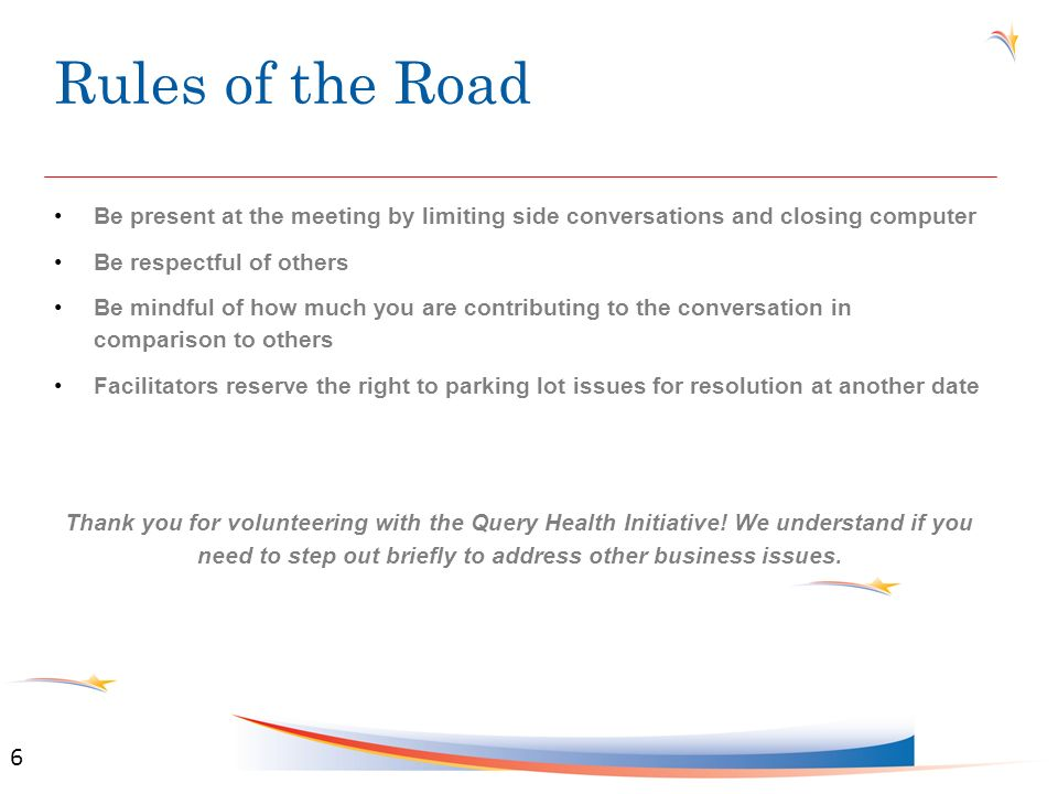 Rules of the Road Be present at the meeting by limiting side conversations and closing computer Be respectful of others Be mindful of how much you are contributing to the conversation in comparison to others Facilitators reserve the right to parking lot issues for resolution at another date Thank you for volunteering with the Query Health Initiative.