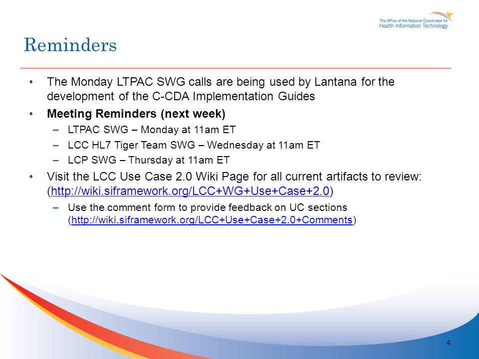 The Monday LTPAC SWG calls are being used by Lantana for the development of the C-CDA Implementation Guides Meeting Reminders (next week) –LTPAC SWG – Monday at 11am ET –LCC HL7 Tiger Team SWG – Wednesday at 11am ET –LCP SWG – Thursday at 11am ET Visit the LCC Use Case 2.0 Wiki Page for all current artifacts to review: (http://wiki.siframework.org/LCC+WG+Use+Case+2.0)http://wiki.siframework.org/LCC+WG+Use+Case+2.0 –Use the comment form to provide feedback on UC sections (http://wiki.siframework.org/LCC+Use+Case+2.0+Comments)http://wiki.siframework.org/LCC+Use+Case+2.0+Comments 4 Reminders