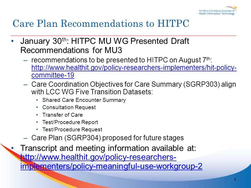 January 30 th : HITPC MU WG Presented Draft Recommendations for MU3 –recommendations to be presented to HITPC on August 7 th : http://www.healthit.gov/policy-researchers-implementers/hit-policy- committee-19 http://www.healthit.gov/policy-researchers-implementers/hit-policy- committee-19 –Care Coordination Objectives for Care Summary (SGRP303) align with LCC WG Five Transition Datasets: Shared Care Encounter Summary Consultation Request Transfer of Care Test/Procedure Report Test/Procedure Request –Care Plan (SGRP304) proposed for future stages Transcript and meeting information available at: http://www.healthit.gov/policy-researchers- implementers/policy-meaningful-use-workgroup-2 http://www.healthit.gov/policy-researchers- implementers/policy-meaningful-use-workgroup-2 4 Care Plan Recommendations to HITPC