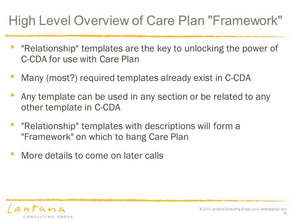 © 2011 Lantana Consulting Group, www.lantanagroup.com 15 High Level Overview of Care Plan Framework Relationship templates are the key to unlocking the power of C-CDA for use with Care Plan Many (most ) required templates already exist in C-CDA Any template can be used in any section or be related to any other template in C-CDA Relationship templates with descriptions will form a Framework on which to hang Care Plan More details to come on later calls