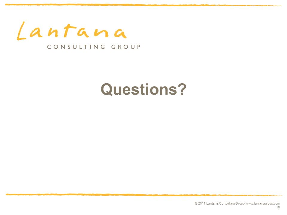 © 2011 Lantana Consulting Group, www.lantanagroup.com 16 Questions