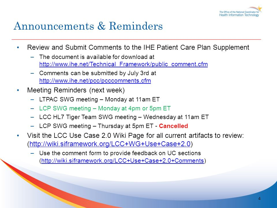 Review and Submit Comments to the IHE Patient Care Plan Supplement –The document is available for download at http://www.ihe.net/Technical_Framework/public_comment.cfm http://www.ihe.net/Technical_Framework/public_comment.cfm –Comments can be submitted by July 3rd at http://www.ihe.net/pcc/pcccomments.cfm http://www.ihe.net/pcc/pcccomments.cfm Meeting Reminders (next week) –LTPAC SWG meeting – Monday at 11am ET –LCP SWG meeting – Monday at 4pm or 5pm ET –LCC HL7 Tiger Team SWG meeting – Wednesday at 11am ET –LCP SWG meeting – Thursday at 5pm ET - Cancelled Visit the LCC Use Case 2.0 Wiki Page for all current artifacts to review: (http://wiki.siframework.org/LCC+WG+Use+Case+2.0)http://wiki.siframework.org/LCC+WG+Use+Case+2.0 –Use the comment form to provide feedback on UC sections (http://wiki.siframework.org/LCC+Use+Case+2.0+Comments)http://wiki.siframework.org/LCC+Use+Case+2.0+Comments 4 Announcements & Reminders