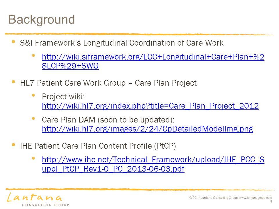 © 2011 Lantana Consulting Group, www.lantanagroup.com 8 Background S&I Frameworks Longitudinal Coordination of Care Work http://wiki.siframework.org/LCC+Longitudinal+Care+Plan+%2 8LCP%29+SWG http://wiki.siframework.org/LCC+Longitudinal+Care+Plan+%2 8LCP%29+SWG HL7 Patient Care Work Group – Care Plan Project Project wiki: http://wiki.hl7.org/index.php title=Care_Plan_Project_2012 http://wiki.hl7.org/index.php title=Care_Plan_Project_2012 Care Plan DAM (soon to be updated): http://wiki.hl7.org/images/2/24/CpDetailedModelImg.png http://wiki.hl7.org/images/2/24/CpDetailedModelImg.png IHE Patient Care Plan Content Profile (PtCP) http://www.ihe.net/Technical_Framework/upload/IHE_PCC_S uppl_PtCP_Rev1-0_PC_2013-06-03.pdf http://www.ihe.net/Technical_Framework/upload/IHE_PCC_S uppl_PtCP_Rev1-0_PC_2013-06-03.pdf