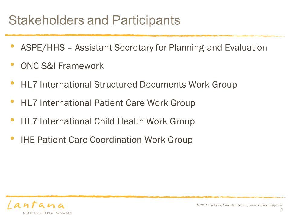 © 2011 Lantana Consulting Group, www.lantanagroup.com 9 Stakeholders and Participants ASPE/HHS – Assistant Secretary for Planning and Evaluation ONC S&I Framework HL7 International Structured Documents Work Group HL7 International Patient Care Work Group HL7 International Child Health Work Group IHE Patient Care Coordination Work Group