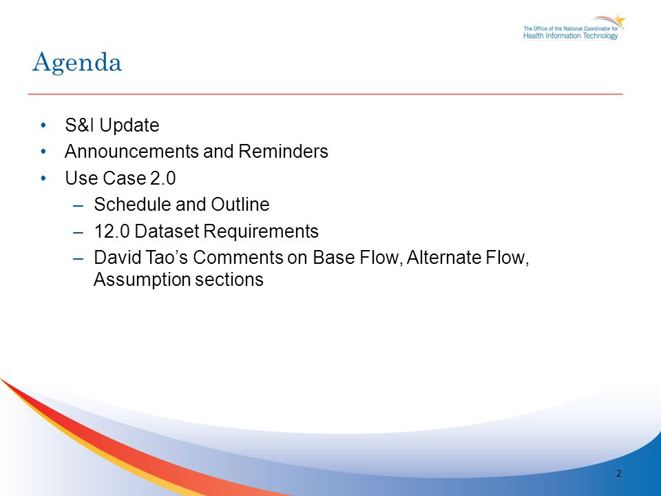 S&I Update Announcements and Reminders Use Case 2.0 –Schedule and Outline –12.0 Dataset Requirements –David Taos Comments on Base Flow, Alternate Flow, Assumption sections 2 Agenda
