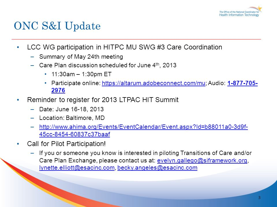 LCC WG participation in HITPC MU SWG #3 Care Coordination –Summary of May 24th meeting –Care Plan discussion scheduled for June 4 th, 2013 11:30am – 1:30pm ET Participate online: https://altarum.adobeconnect.com/mu; Audio: 1-877-705- 2976https://altarum.adobeconnect.com/mu1-877-705- 2976 Reminder to register for 2013 LTPAC HIT Summit –Date: June 16-18, 2013 –Location: Baltimore, MD –http://www.ahima.org/Events/EventCalendar/Event.aspx Id=b88011a0-3d9f- 45cc-8454-60837c37baafhttp://www.ahima.org/Events/EventCalendar/Event.aspx Id=b88011a0-3d9f- 45cc-8454-60837c37baaf Call for Pilot Participation.