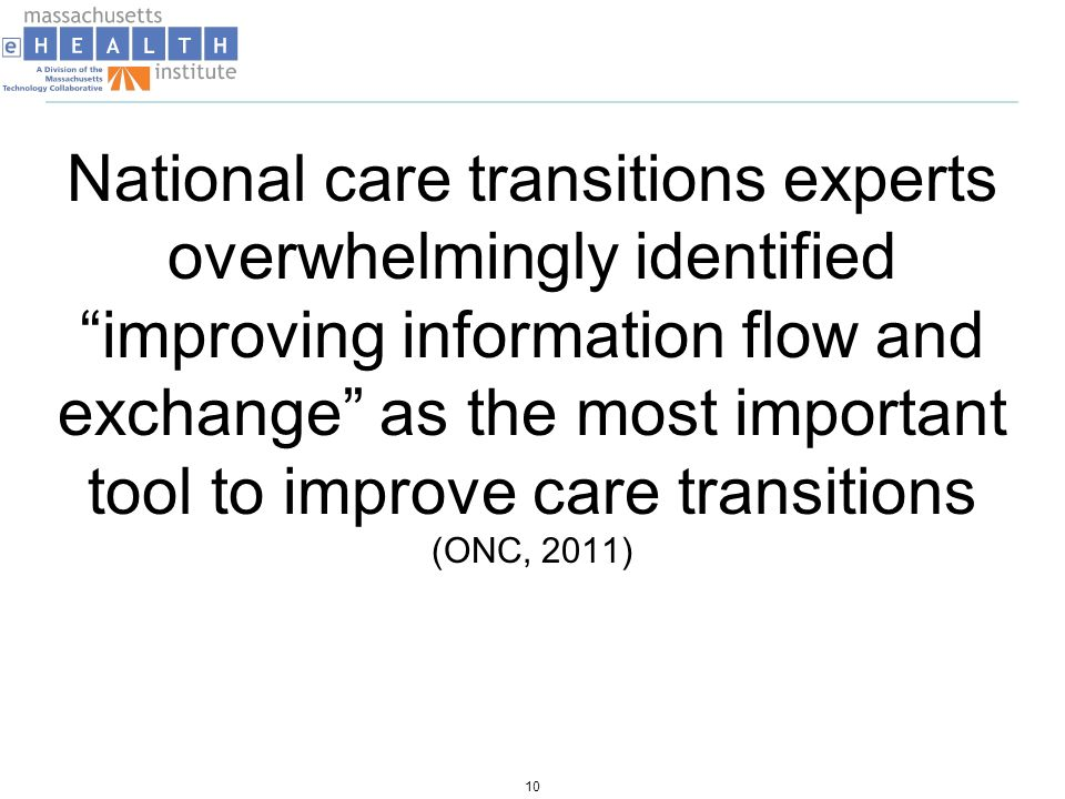 National care transitions experts overwhelmingly identified improving information flow and exchange as the most important tool to improve care transitions (ONC, 2011) 10