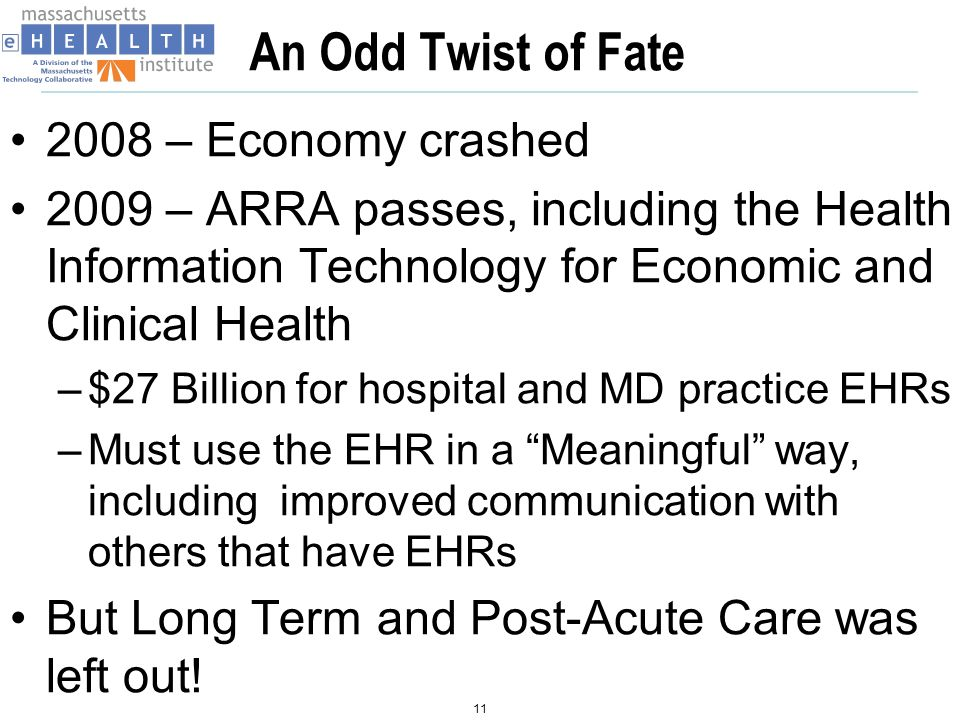 An Odd Twist of Fate 2008 – Economy crashed 2009 – ARRA passes, including the Health Information Technology for Economic and Clinical Health –$27 Billion for hospital and MD practice EHRs –Must use the EHR in a Meaningful way, including improved communication with others that have EHRs But Long Term and Post-Acute Care was left out.