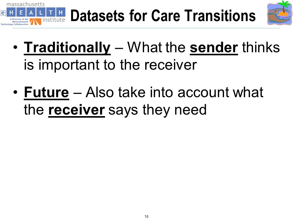 Datasets for Care Transitions Traditionally – What the sender thinks is important to the receiver Future – Also take into account what the receiver says they need 16