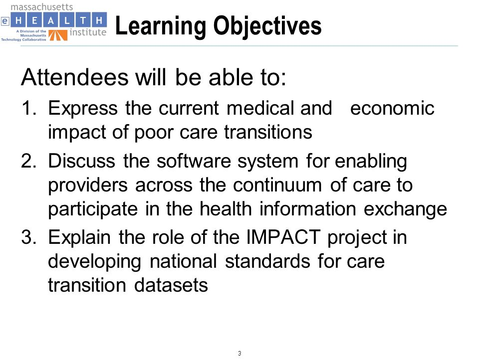 Learning Objectives Attendees will be able to: 1.Express the current medical and economic impact of poor care transitions 2.Discuss the software system for enabling providers across the continuum of care to participate in the health information exchange 3.Explain the role of the IMPACT project in developing national standards for care transition datasets 3