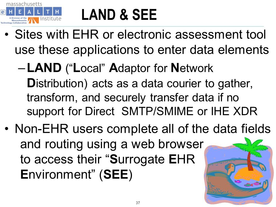 LAND & SEE Sites with EHR or electronic assessment tool use these applications to enter data elements –LAND ( L ocal A daptor for N etwork D istribution) acts as a data courier to gather, transform, and securely transfer data if no support for Direct SMTP/SMIME or IHE XDR Non-EHR users complete all of the data fields and routing using a web browser to access their Surrogate EHR Environment (SEE) 37