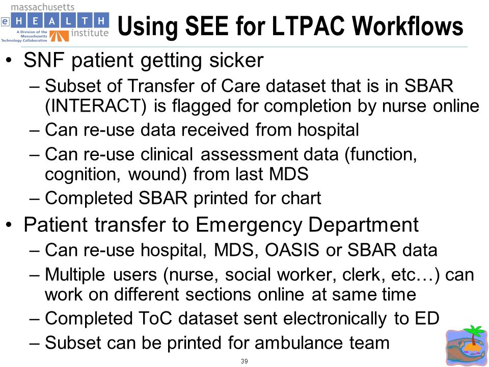 Using SEE for LTPAC Workflows SNF patient getting sicker –Subset of Transfer of Care dataset that is in SBAR (INTERACT) is flagged for completion by nurse online –Can re-use data received from hospital –Can re-use clinical assessment data (function, cognition, wound) from last MDS –Completed SBAR printed for chart Patient transfer to Emergency Department –Can re-use hospital, MDS, OASIS or SBAR data –Multiple users (nurse, social worker, clerk, etc…) can work on different sections online at same time –Completed ToC dataset sent electronically to ED –Subset can be printed for ambulance team 39