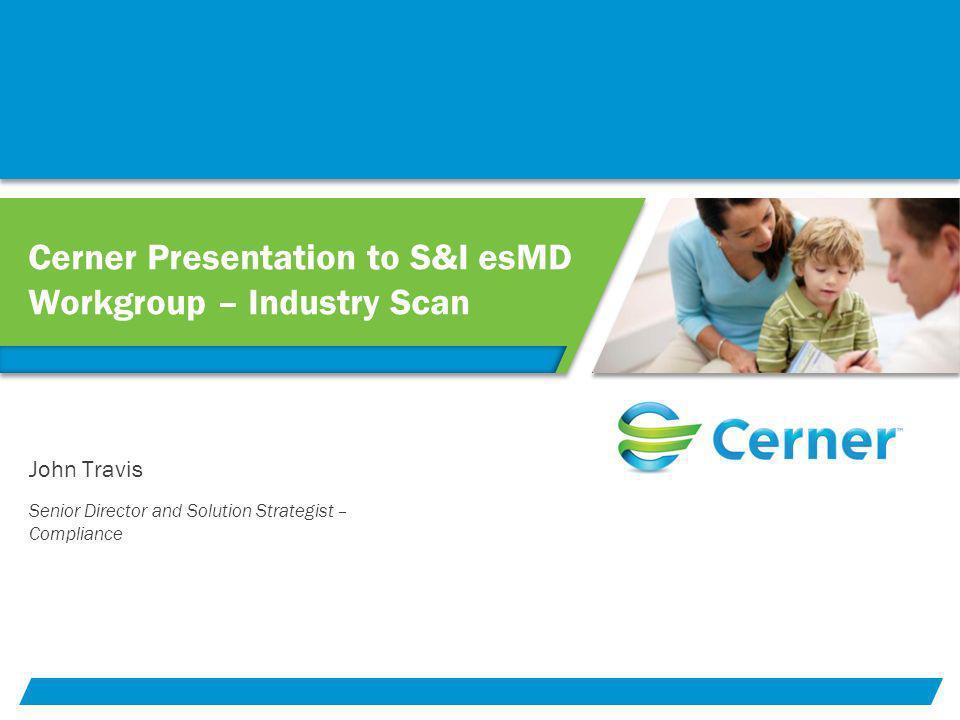 Cerner Presentation to S&I esMD Workgroup – Industry Scan Senior Director and Solution Strategist – Compliance John Travis