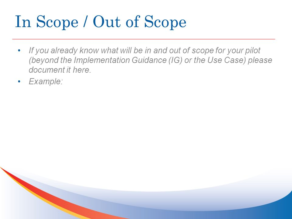 In Scope / Out of Scope If you already know what will be in and out of scope for your pilot (beyond the Implementation Guidance (IG) or the Use Case) please document it here.