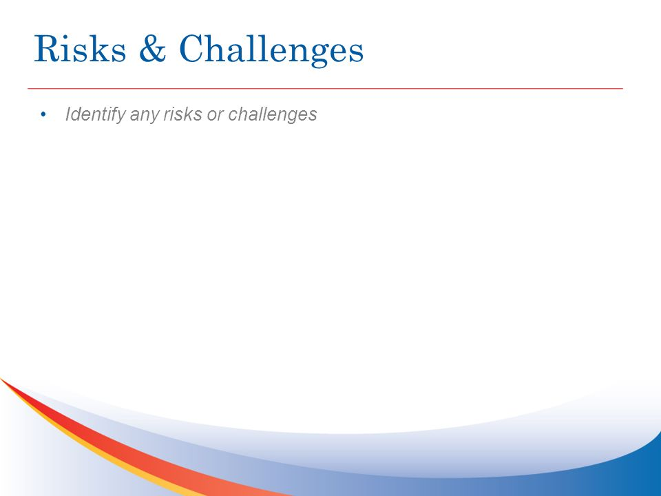Risks & Challenges Identify any risks or challenges