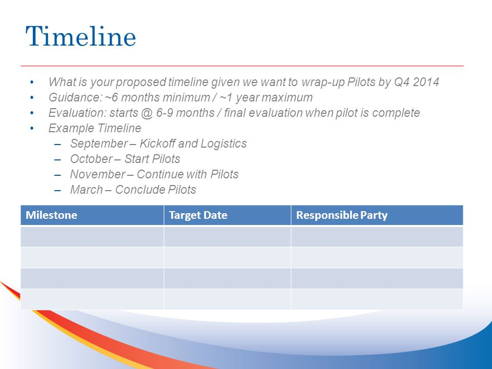 Timeline What is your proposed timeline given we want to wrap-up Pilots by Q4 2014 Guidance: ~6 months minimum / ~1 year maximum Evaluation: starts @ 6-9 months / final evaluation when pilot is complete Example Timeline –September – Kickoff and Logistics –October – Start Pilots –November – Continue with Pilots –March – Conclude Pilots MilestoneTarget DateResponsible Party