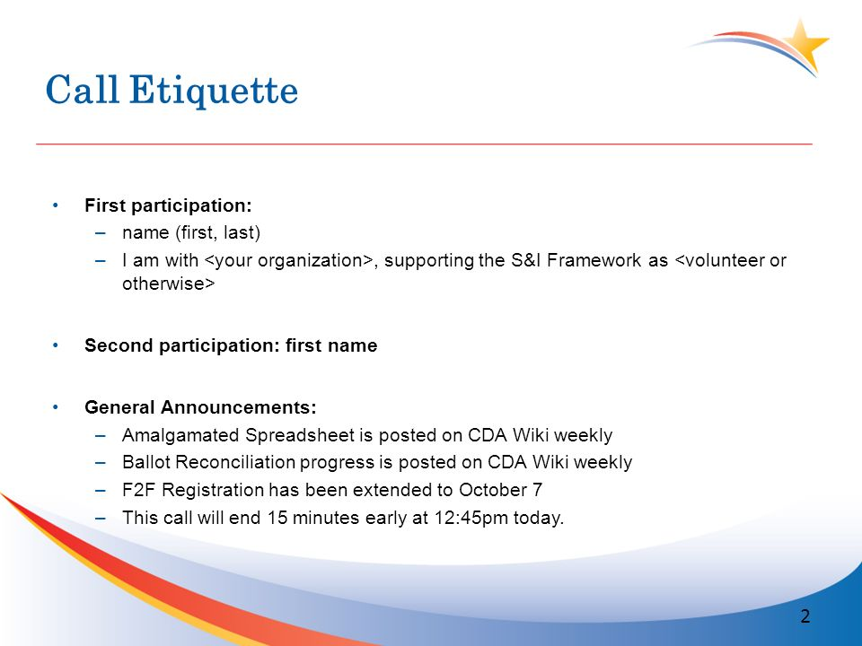 Call Etiquette First participation: –name (first, last) –I am with, supporting the S&I Framework as Second participation: first name General Announcements: –Amalgamated Spreadsheet is posted on CDA Wiki weekly –Ballot Reconciliation progress is posted on CDA Wiki weekly –F2F Registration has been extended to October 7 –This call will end 15 minutes early at 12:45pm today.