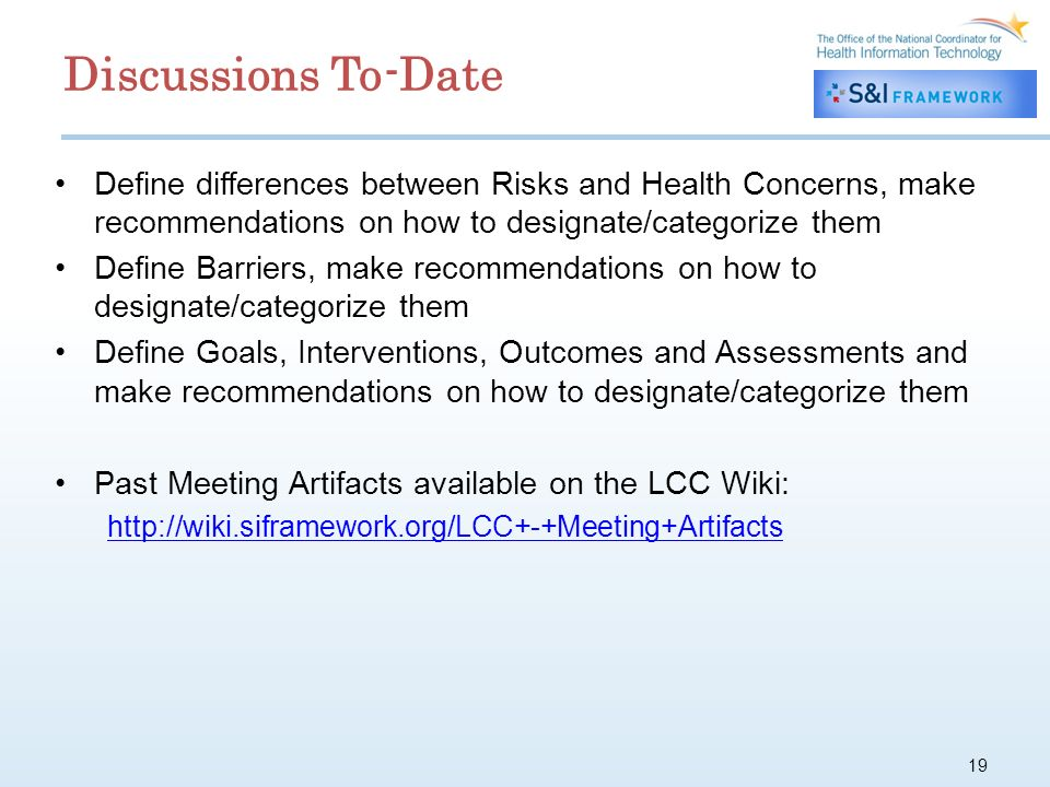 19 Define differences between Risks and Health Concerns, make recommendations on how to designate/categorize them Define Barriers, make recommendations on how to designate/categorize them Define Goals, Interventions, Outcomes and Assessments and make recommendations on how to designate/categorize them Past Meeting Artifacts available on the LCC Wiki: http://wiki.siframework.org/LCC+-+Meeting+Artifacts Discussions To-Date