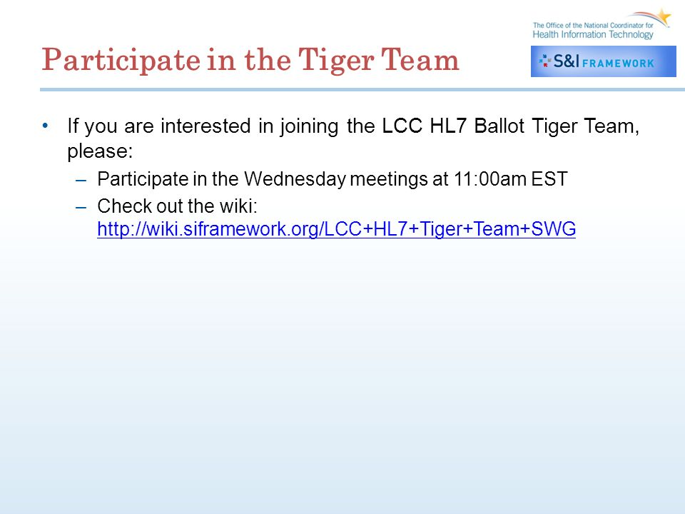 Participate in the Tiger Team If you are interested in joining the LCC HL7 Ballot Tiger Team, please: –Participate in the Wednesday meetings at 11:00am EST –Check out the wiki: http://wiki.siframework.org/LCC+HL7+Tiger+Team+SWG http://wiki.siframework.org/LCC+HL7+Tiger+Team+SWG