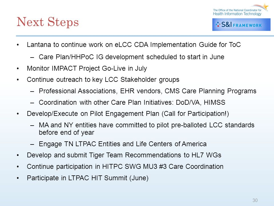 Next Steps Lantana to continue work on eLCC CDA Implementation Guide for ToC –Care Plan/HHPoC IG development scheduled to start in June Monitor IMPACT Project Go-Live in July Continue outreach to key LCC Stakeholder groups –Professional Associations, EHR vendors, CMS Care Planning Programs –Coordination with other Care Plan Initiatives: DoD/VA, HIMSS Develop/Execute on Pilot Engagement Plan (Call for Participation!) –MA and NY entities have committed to pilot pre-balloted LCC standards before end of year –Engage TN LTPAC Entities and Life Centers of America Develop and submit Tiger Team Recommendations to HL7 WGs Continue participation in HITPC SWG MU3 #3 Care Coordination Participate in LTPAC HIT Summit (June) 30
