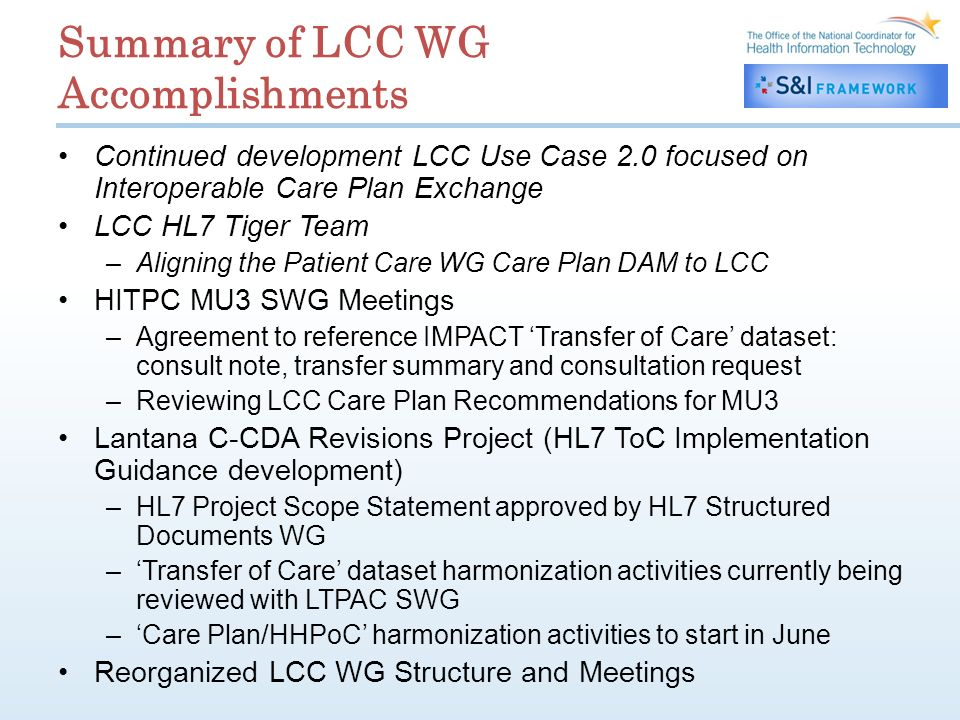 Summary of LCC WG Accomplishments Continued development LCC Use Case 2.0 focused on Interoperable Care Plan Exchange LCC HL7 Tiger Team –Aligning the Patient Care WG Care Plan DAM to LCC HITPC MU3 SWG Meetings –Agreement to reference IMPACT Transfer of Care dataset: consult note, transfer summary and consultation request –Reviewing LCC Care Plan Recommendations for MU3 Lantana C-CDA Revisions Project (HL7 ToC Implementation Guidance development) –HL7 Project Scope Statement approved by HL7 Structured Documents WG –Transfer of Care dataset harmonization activities currently being reviewed with LTPAC SWG –Care Plan/HHPoC harmonization activities to start in June Reorganized LCC WG Structure and Meetings