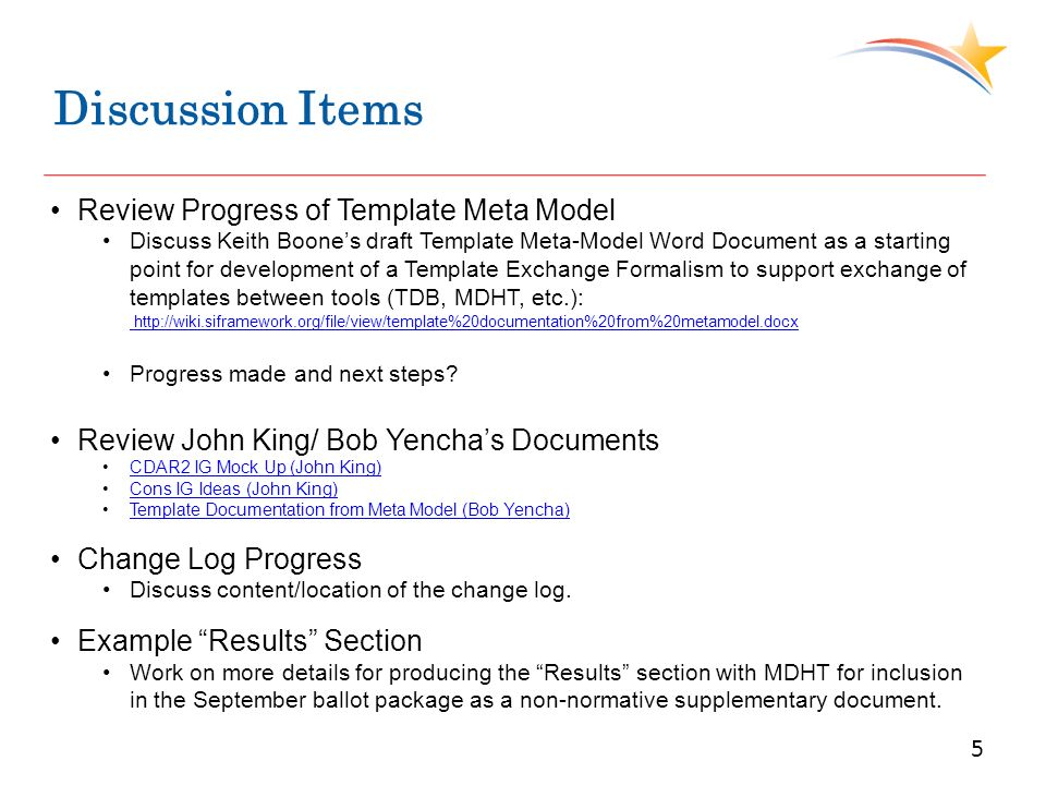 Discussion Items 5 Review Progress of Template Meta Model Discuss Keith Boones draft Template Meta-Model Word Document as a starting point for development of a Template Exchange Formalism to support exchange of templates between tools (TDB, MDHT, etc.): http://wiki.siframework.org/file/view/template%20documentation%20from%20metamodel.docx http://wiki.siframework.org/file/view/template%20documentation%20from%20metamodel.docx Progress made and next steps.