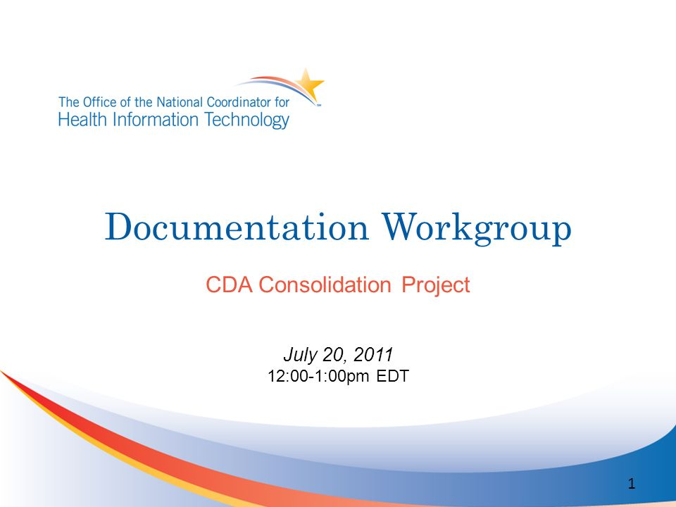 Documentation Workgroup CDA Consolidation Project July 20, 2011 12:00-1:00pm EDT 1