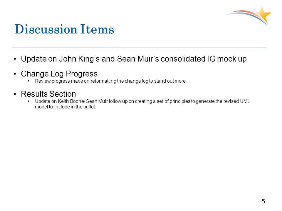 Discussion Items 5 Update on John Kings and Sean Muirs consolidated IG mock up Change Log Progress Review progress made on reformatting the change log to stand out more Results Section Update on Keith Boone/ Sean Muir follow up on creating a set of principles to generate the revised UML model to include in the ballot.