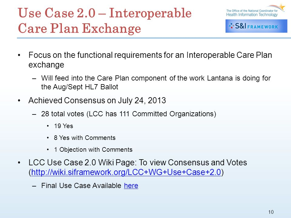 Use Case 2.0 – Interoperable Care Plan Exchange Focus on the functional requirements for an Interoperable Care Plan exchange –Will feed into the Care Plan component of the work Lantana is doing for the Aug/Sept HL7 Ballot Achieved Consensus on July 24, 2013 –28 total votes (LCC has 111 Committed Organizations) 19 Yes 8 Yes with Comments 1 Objection with Comments LCC Use Case 2.0 Wiki Page: To view Consensus and Votes (  –Final Use Case Available herehere 10
