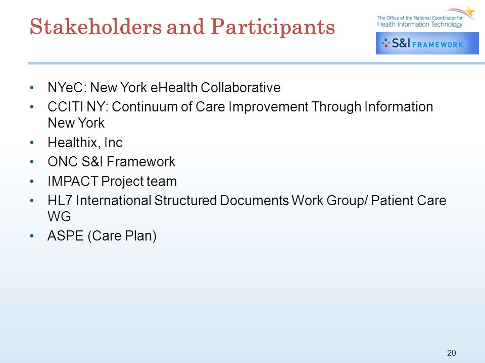 20 Stakeholders and Participants NYeC: New York eHealth Collaborative CCITI NY: Continuum of Care Improvement Through Information New York Healthix, Inc ONC S&I Framework IMPACT Project team HL7 International Structured Documents Work Group/ Patient Care WG ASPE (Care Plan)