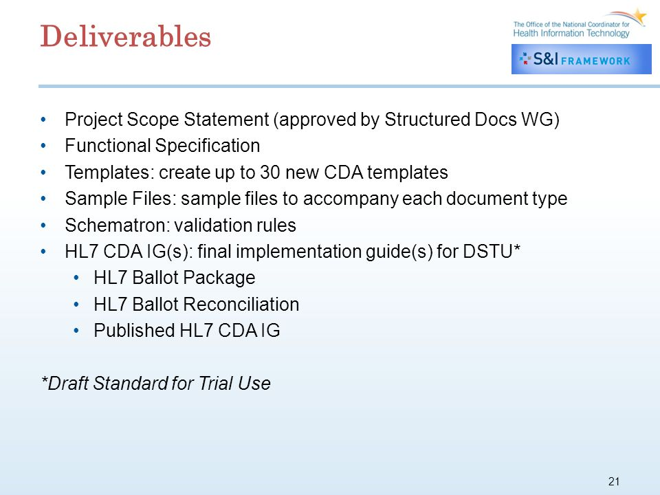 21 Deliverables Project Scope Statement (approved by Structured Docs WG) Functional Specification Templates: create up to 30 new CDA templates Sample Files: sample files to accompany each document type Schematron: validation rules HL7 CDA IG(s): final implementation guide(s) for DSTU* HL7 Ballot Package HL7 Ballot Reconciliation Published HL7 CDA IG *Draft Standard for Trial Use