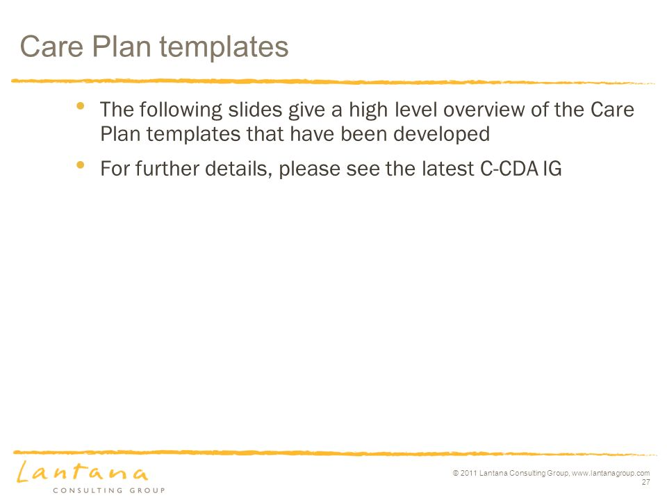 © 2011 Lantana Consulting Group,   27 The following slides give a high level overview of the Care Plan templates that have been developed For further details, please see the latest C-CDA IG Care Plan templates