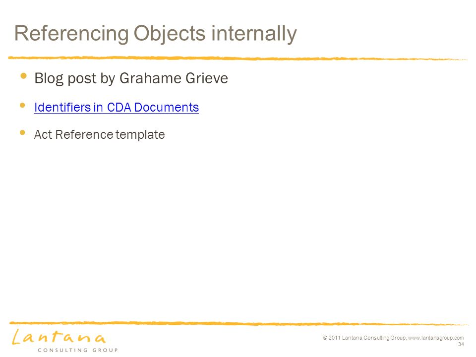 © 2011 Lantana Consulting Group,   34 Blog post by Grahame Grieve Identifiers in CDA Documents Act Reference template Referencing Objects internally